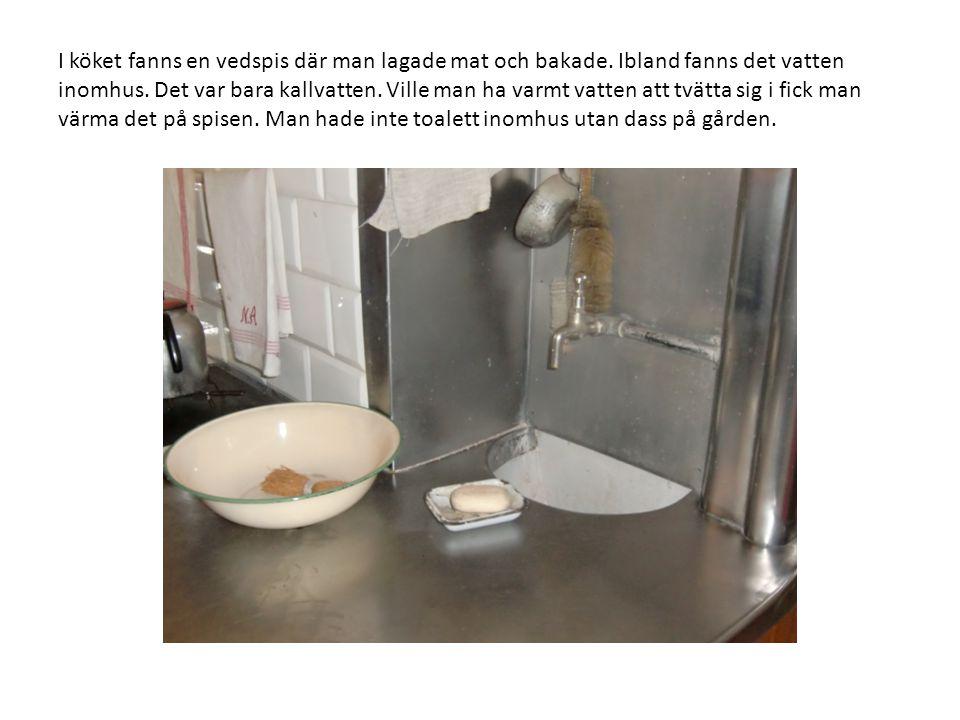 I köket fanns en vedspis där man lagade mat och bakade. Ibland fanns det vatten inomhus. Det var bara kallvatten. Ville man ha varmt vatten att tvätta