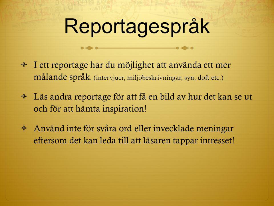 Reportagespråk  I ett reportage har du möjlighet att använda ett mer målande språk. (intervjuer, miljöbeskrivningar, syn, doft etc.)  Läs andra repo