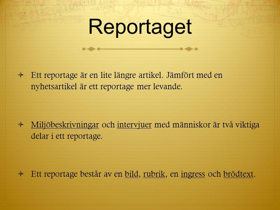 Reportaget  Ett reportage är en lite längre artikel. Jämfört med en nyhetsartikel är ett reportage mer levande.  Miljöbeskrivningar och intervjuer m