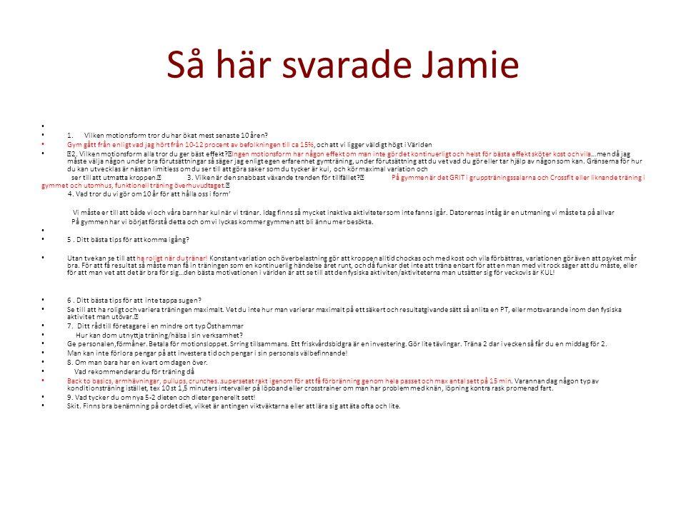 Så här svarade Jamie • • 1. Vilken motionsform tror du har ökat mest senaste 10 åren? • Gym gått från enligt vad jag hört från 10-12 procent av befolk