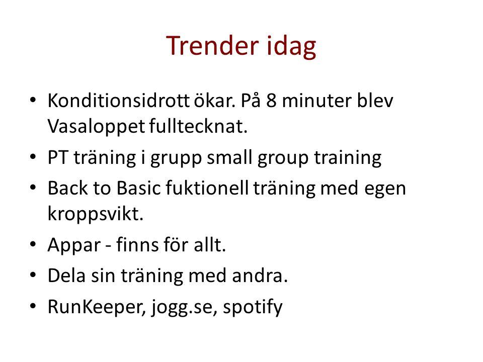 Trender idag • Konditionsidrott ökar. På 8 minuter blev Vasaloppet fulltecknat. • PT träning i grupp small group training • Back to Basic fuktionell t
