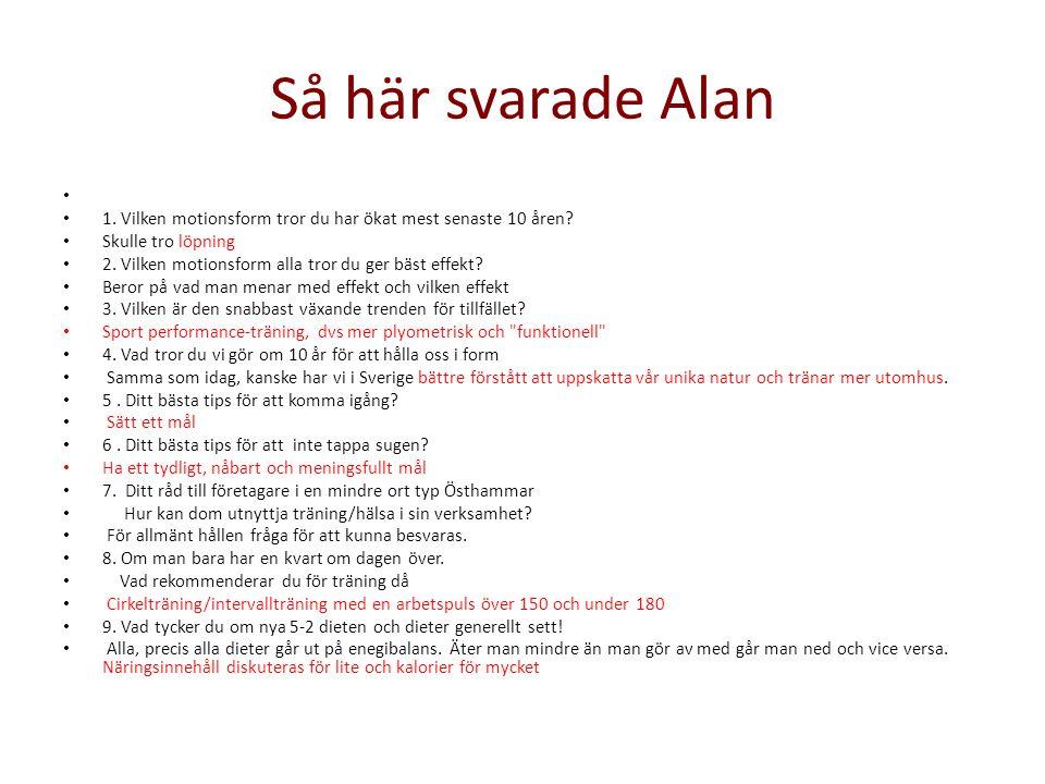 Så här svarade Alan • • 1. Vilken motionsform tror du har ökat mest senaste 10 åren? • Skulle tro löpning • 2. Vilken motionsform alla tror du ger bäs