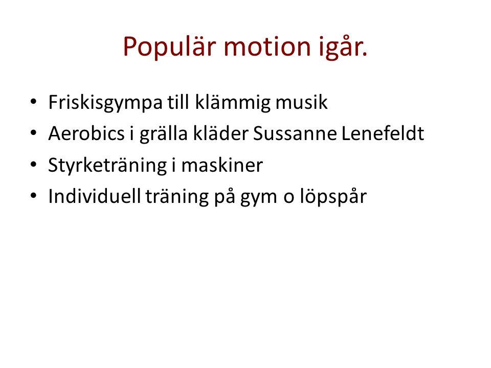 Populär motion igår. • Friskisgympa till klämmig musik • Aerobics i grälla kläder Sussanne Lenefeldt • Styrketräning i maskiner • Individuell träning
