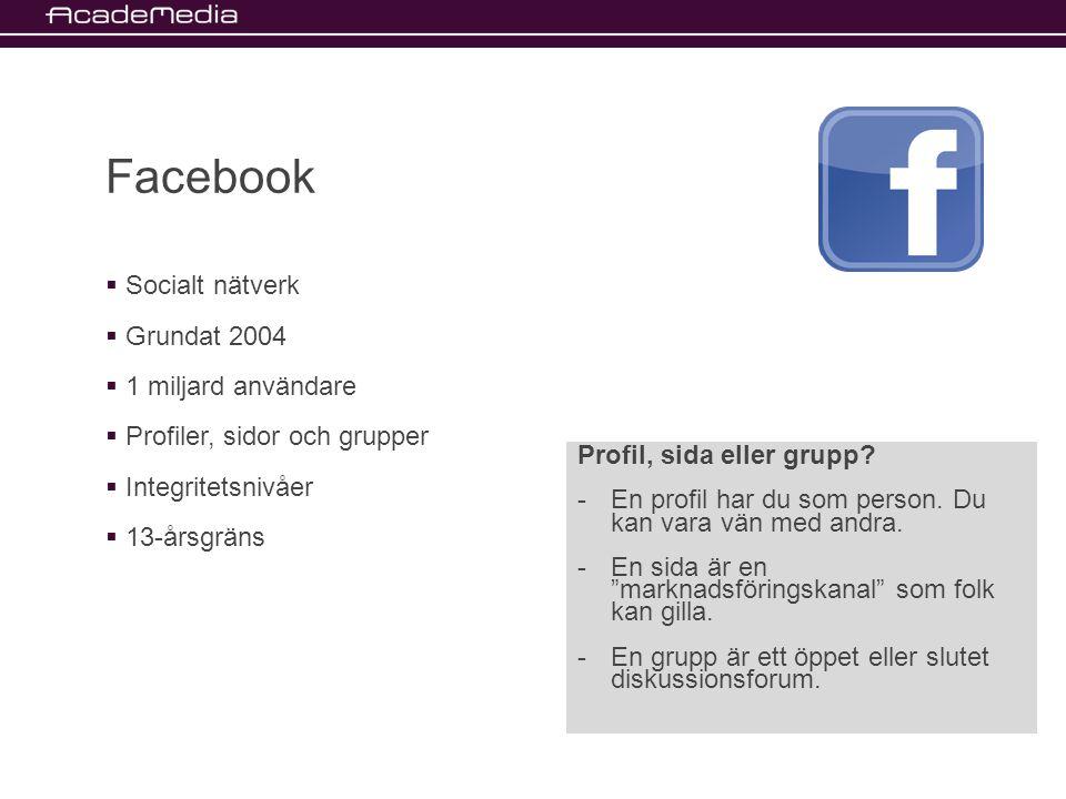 Facebook  Socialt nätverk  Grundat 2004  1 miljard användare  Profiler, sidor och grupper  Integritetsnivåer  13-årsgräns Profil, sida eller grupp.