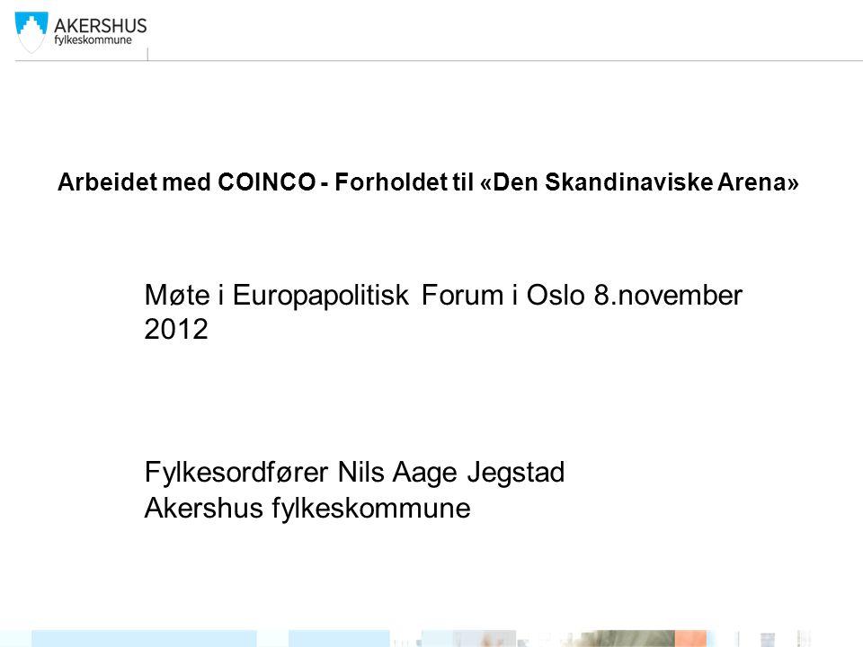 Arbeidet med COINCO - Forholdet til «Den Skandinaviske Arena» Møte i Europapolitisk Forum i Oslo 8.november 2012 Fylkesordfører Nils Aage Jegstad Akershus fylkeskommune