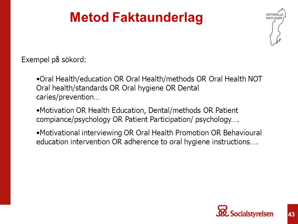 43 Metod Faktaunderlag Exempel på sökord: •Oral Health/education OR Oral Health/methods OR Oral Health NOT Oral health/standards OR Oral hygiene OR De