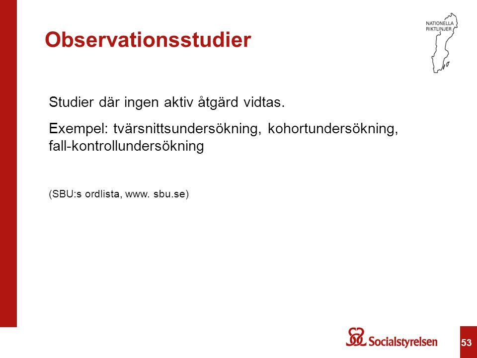 53 Observationsstudier Studier där ingen aktiv åtgärd vidtas. Exempel: tvärsnittsundersökning, kohortundersökning, fall-kontrollundersökning (SBU:s or