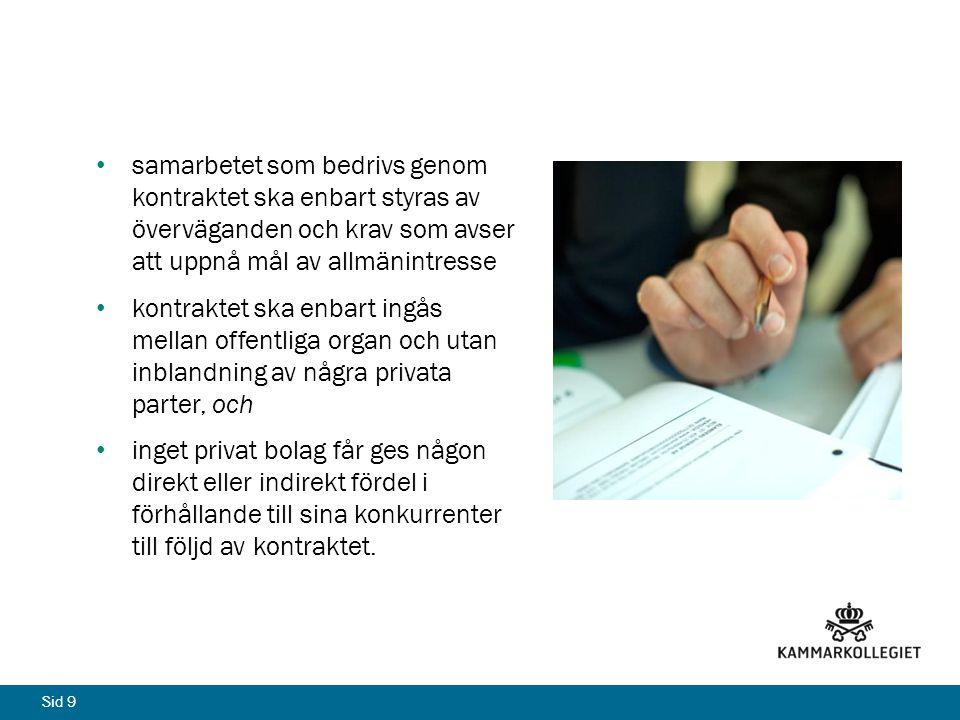 Sid 9 • samarbetet som bedrivs genom kontraktet ska enbart styras av överväganden och krav som avser att uppnå mål av allmänintresse • kontraktet ska enbart ingås mellan offentliga organ och utan inblandning av några privata parter, och • inget privat bolag får ges någon direkt eller indirekt fördel i förhållande till sina konkurrenter till följd av kontraktet.