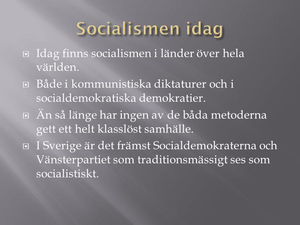  Idag finns socialismen i länder över hela världen.  Både i kommunistiska diktaturer och i socialdemokratiska demokratier.  Än så länge har ingen a