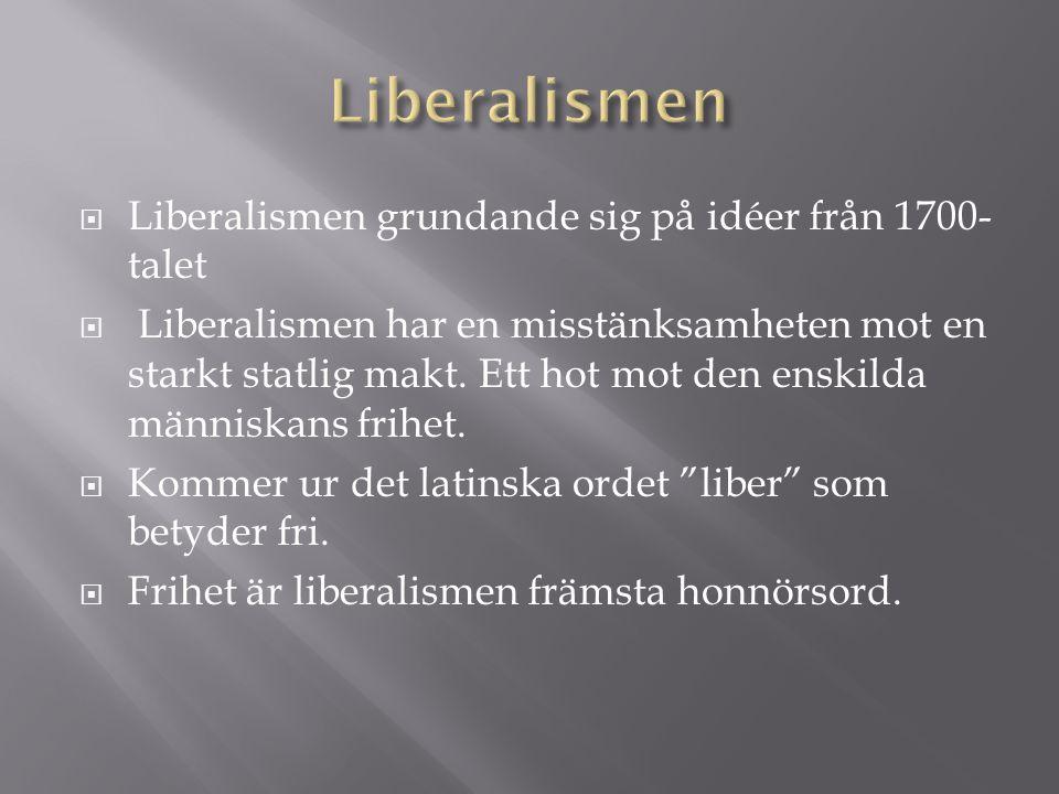  Liberalismen grundande sig på idéer från 1700- talet  Liberalismen har en misstänksamheten mot en starkt statlig makt. Ett hot mot den enskilda män