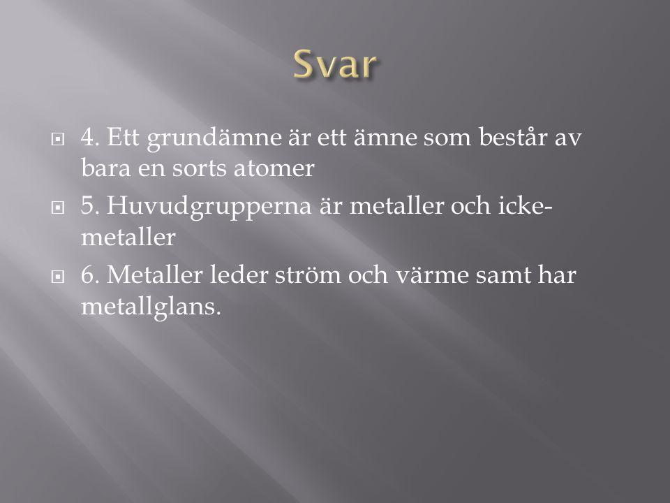  4. Ett grundämne är ett ämne som består av bara en sorts atomer  5. Huvudgrupperna är metaller och icke- metaller  6. Metaller leder ström och vär