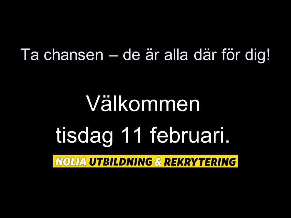 Ta chansen – de är alla där för dig! Välkommen tisdag 11 februari.