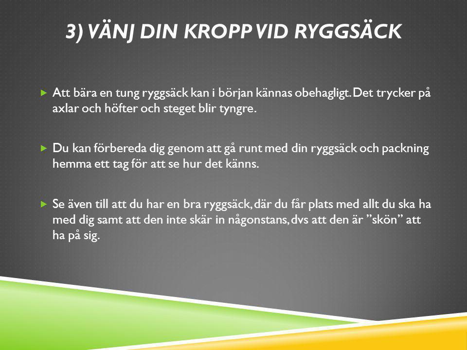 3) VÄNJ DIN KROPP VID RYGGSÄCK  Att bära en tung ryggsäck kan i början kännas obehagligt. Det trycker på axlar och höfter och steget blir tyngre.  D
