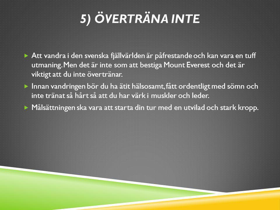 5) ÖVERTRÄNA INTE  Att vandra i den svenska fjällvärlden är påfrestande och kan vara en tuff utmaning. Men det är inte som att bestiga Mount Everest