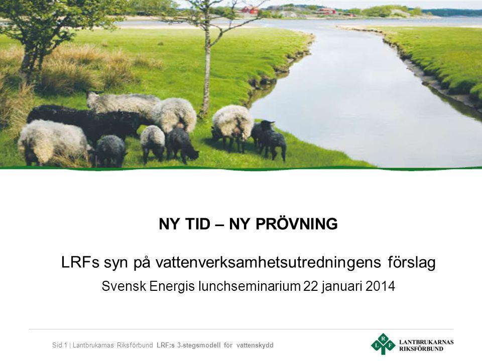 Sid 1 | Lantbrukarnas Riksförbund LRF:s 3-stegsmodell för vattenskydd NY TID – NY PRÖVNING LRFs syn på vattenverksamhetsutredningens förslag Svensk Energis lunchseminarium 22 januari 2014