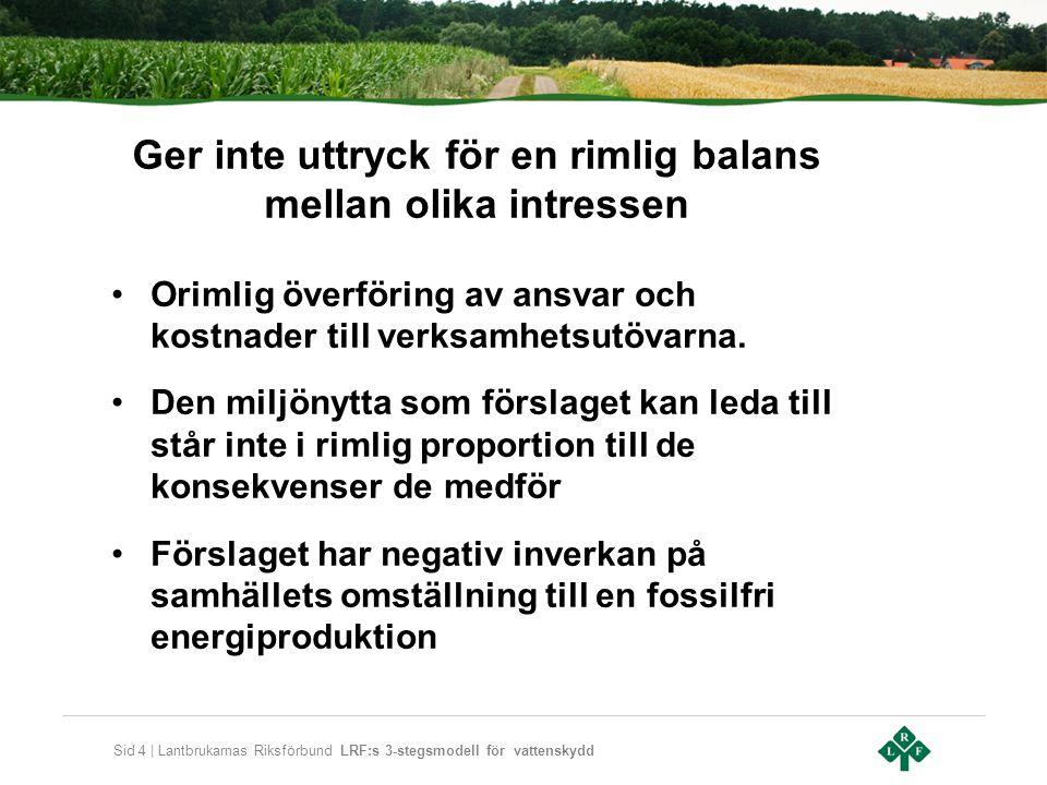 Sid 4 | Lantbrukarnas Riksförbund LRF:s 3-stegsmodell för vattenskydd Ger inte uttryck för en rimlig balans mellan olika intressen •Orimlig överföring av ansvar och kostnader till verksamhetsutövarna.