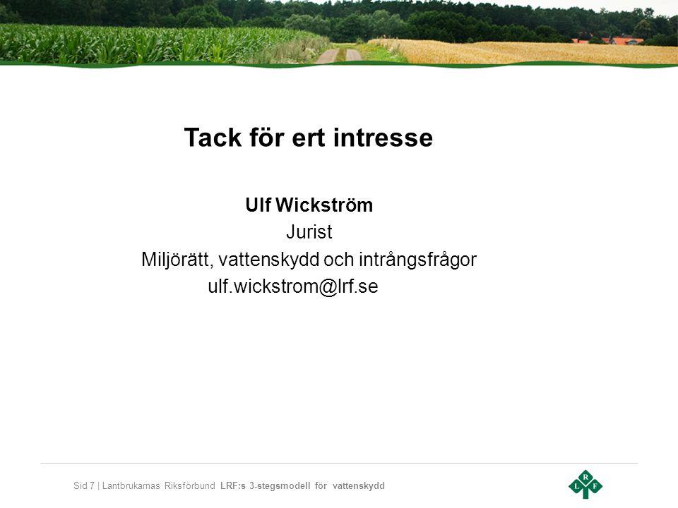 Sid 7 | Lantbrukarnas Riksförbund LRF:s 3-stegsmodell för vattenskydd Tack för ert intresse Ulf Wickström Jurist Miljörätt, vattenskydd och intrångsfrågor ulf.wickstrom@lrf.se