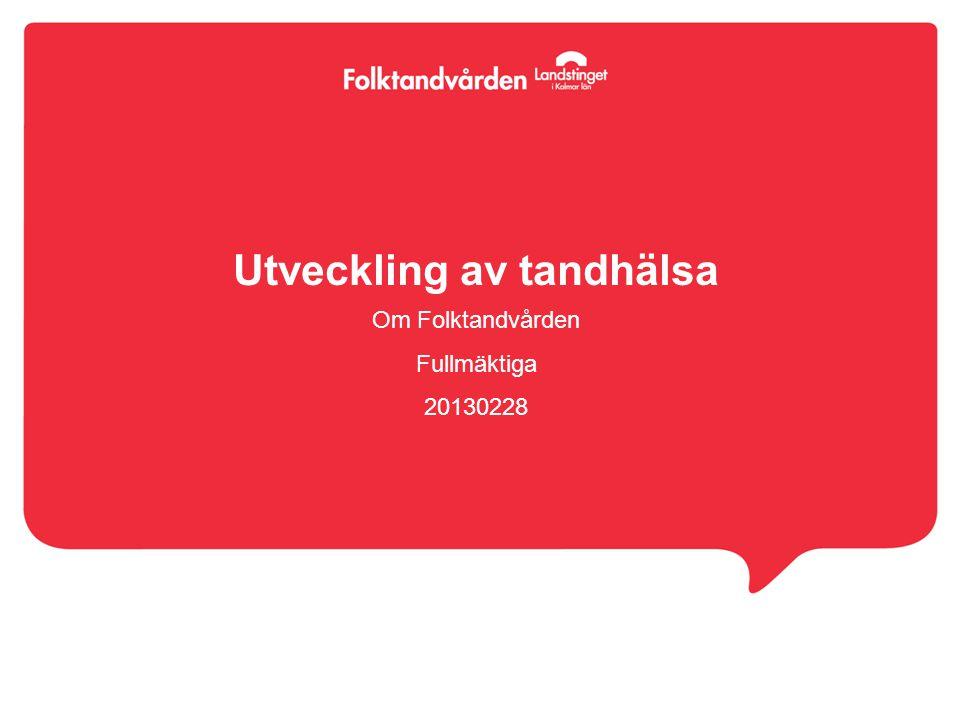 Utveckling av tandhälsa Om Folktandvården Fullmäktiga 20130228