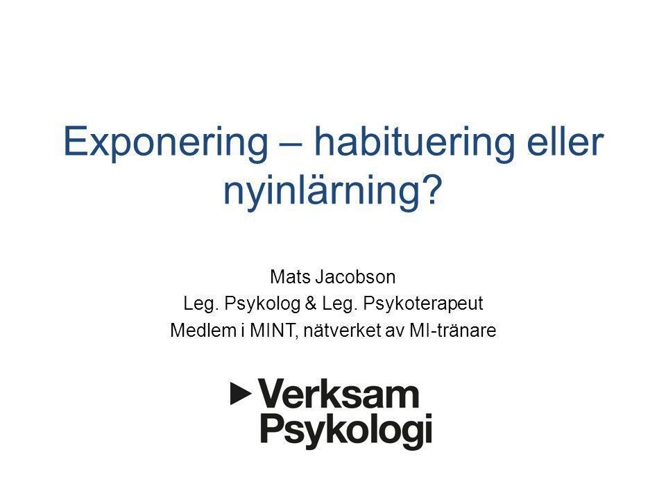 Exponering – habituering eller nyinlärning? Mats Jacobson Leg. Psykolog & Leg. Psykoterapeut Medlem i MINT, nätverket av MI-tränare