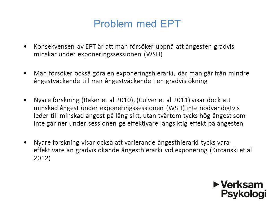 Problem med EPT •Konsekvensen av EPT är att man försöker uppnå att ångesten gradvis minskar under exponeringssessionen (WSH) •Man försöker också göra en exponeringshierarki, där man går från mindre ångestväckande till mer ångestväckande i en gradvis ökning •Nyare forskning (Baker et al 2010), (Culver et al 2011) visar dock att minskad ångest under exponeringssessionen (WSH) inte nödvändigtvis leder till minskad ångest på lång sikt, utan tvärtom tycks hög ångest som inte går ner under sessionen ge effektivare långsiktig effekt på ångesten •Nyare forskning visar också att varierande ångesthierarki tycks vara effektivare än gradvis ökande ångesthierarki vid exponering (Kircanski et al 2012)
