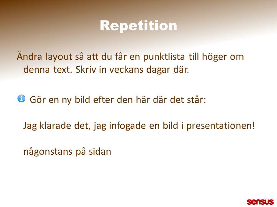 Repetition Ändra layout så att du får en punktlista till höger om denna text. Skriv in veckans dagar där. Gör en ny bild efter den här där det står: J