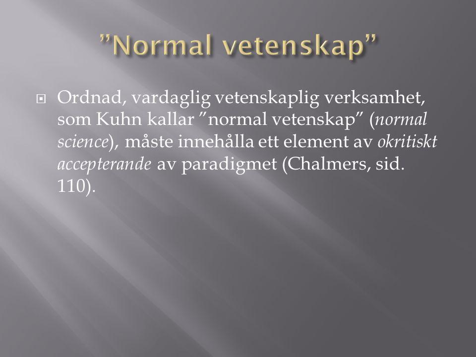  Ordnad, vardaglig vetenskaplig verksamhet, som Kuhn kallar normal vetenskap ( normal science ), måste innehålla ett element av okritiskt accepterande av paradigmet (Chalmers, sid.