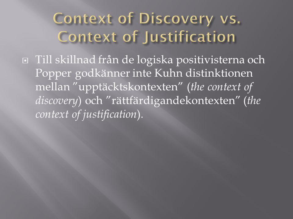  Till skillnad från de logiska positivisterna och Popper godkänner inte Kuhn distinktionen mellan upptäcktskontexten ( the context of discovery ) och rättfärdigandekontexten ( the context of justification ).