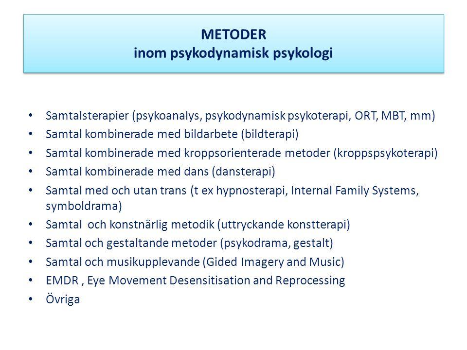 METODER inom psykodynamisk psykologi • Samtalsterapier (psykoanalys, psykodynamisk psykoterapi, ORT, MBT, mm) • Samtal kombinerade med bildarbete (bildterapi) • Samtal kombinerade med kroppsorienterade metoder (kroppspsykoterapi) • Samtal kombinerade med dans (dansterapi) • Samtal med och utan trans (t ex hypnosterapi, Internal Family Systems, symboldrama) • Samtal och konstnärlig metodik (uttryckande konstterapi) • Samtal och gestaltande metoder (psykodrama, gestalt) • Samtal och musikupplevande (Gided Imagery and Music) • EMDR, Eye Movement Desensitisation and Reprocessing • Övriga