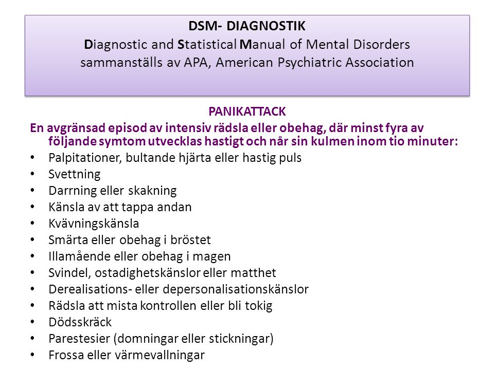DSM- DIAGNOSTIK Diagnostic and Statistical Manual of Mental Disorders sammanställs av APA, American Psychiatric Association PANIKATTACK En avgränsad episod av intensiv rädsla eller obehag, där minst fyra av följande symtom utvecklas hastigt och når sin kulmen inom tio minuter: • Palpitationer, bultande hjärta eller hastig puls • Svettning • Darrning eller skakning • Känsla av att tappa andan • Kvävningskänsla • Smärta eller obehag i bröstet • Illamående eller obehag i magen • Svindel, ostadighetskänslor eller matthet • Derealisations- eller depersonalisationskänslor • Rädsla att mista kontrollen eller bli tokig • Dödsskräck • Parestesier (domningar eller stickningar) • Frossa eller värmevallningar