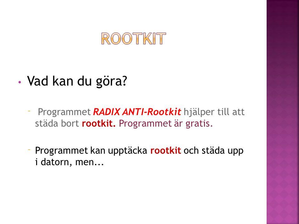 • Vad kan du göra? ⁻ Programmet RADIX ANTI-Rootkit hjälper till att städa bort rootkit. Programmet är gratis. ⁻ Programmet kan upptäcka rootkit och st