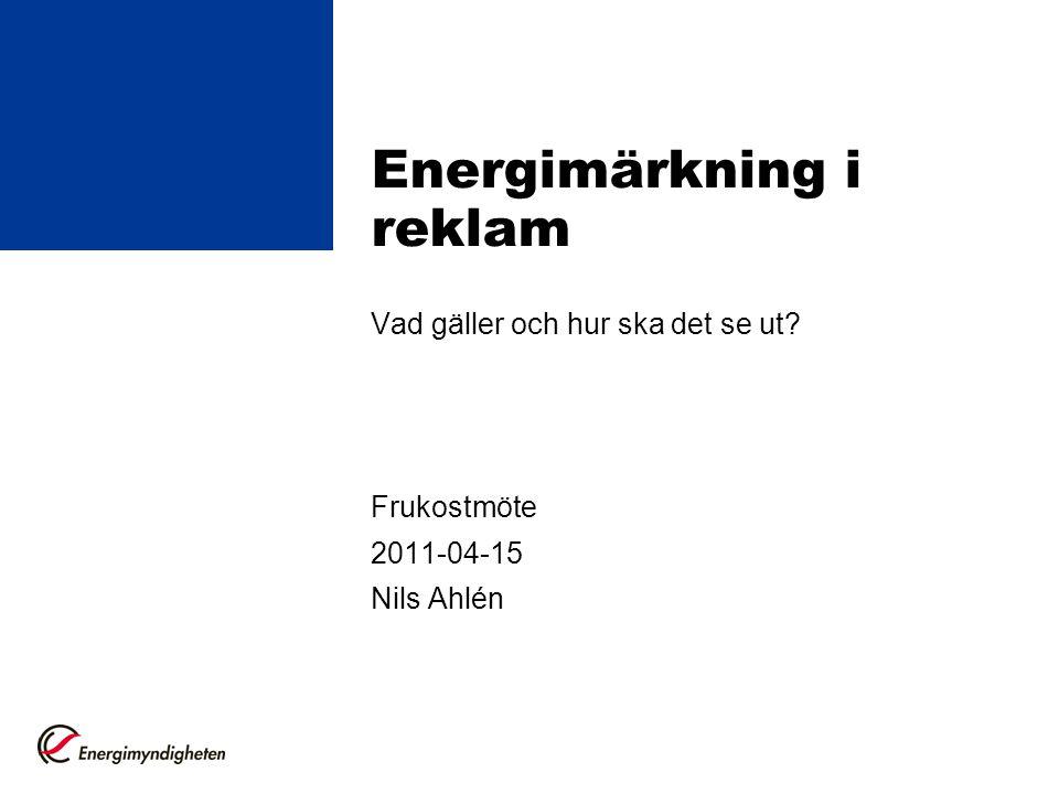 Energimärkning i reklam Vad gäller och hur ska det se ut? Frukostmöte 2011-04-15 Nils Ahlén