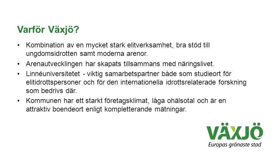 Varför Växjö? •Kombination av en mycket stark elitverksamhet, bra stöd till ungdomsidrotten samt moderna arenor. •Arenautvecklingen har skapats tillsa