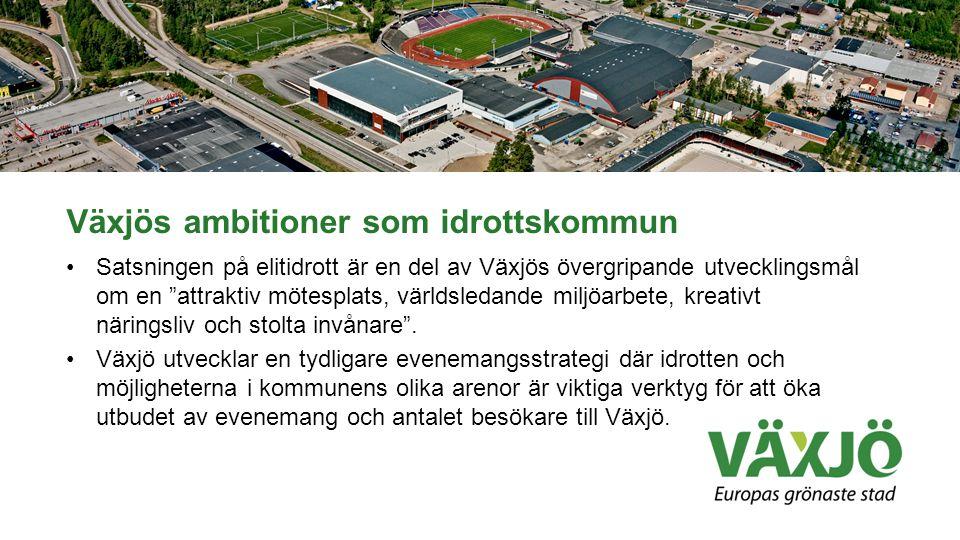 Växjös ambitioner som idrottskommun •Satsningen på elitidrott är en del av Växjös övergripande utvecklingsmål om en attraktiv mötesplats, världsledande miljöarbete, kreativt näringsliv och stolta invånare .