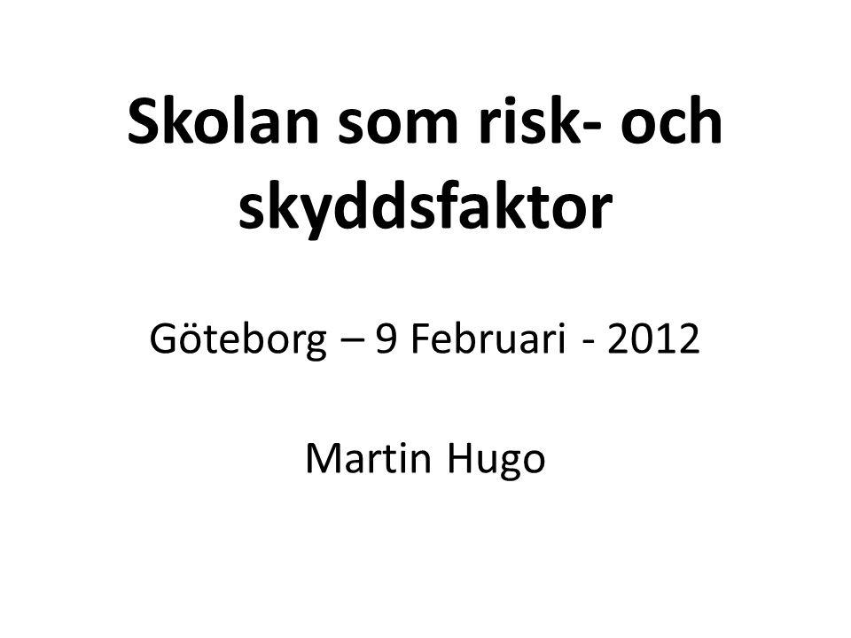 Skolan som risk- och skyddsfaktor Göteborg – 9 Februari - 2012 Martin Hugo
