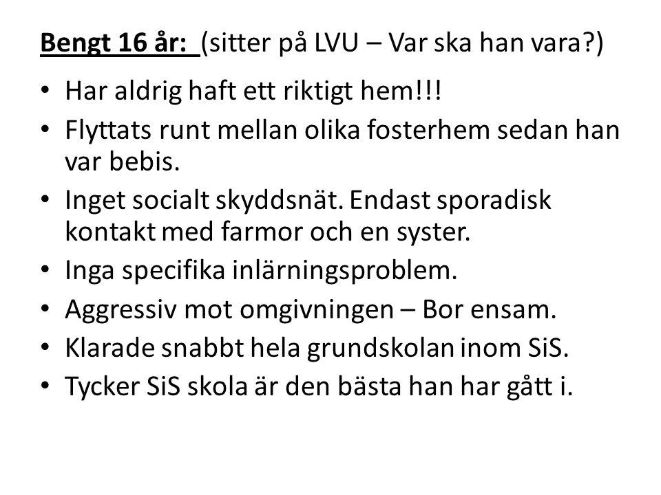 Bengt 16 år: (sitter på LVU – Var ska han vara?) • Har aldrig haft ett riktigt hem!!! • Flyttats runt mellan olika fosterhem sedan han var bebis. • In