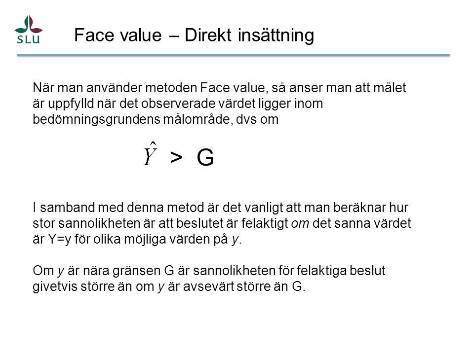 Face value – Direkt insättning När man använder metoden Face value, så anser man att målet är uppfylld när det observerade värdet ligger inom bedömningsgrundens målområde, dvs om > G I samband med denna metod är det vanligt att man beräknar hur stor sannolikheten är att beslutet är felaktigt om det sanna värdet är Y=y för olika möjliga värden på y.