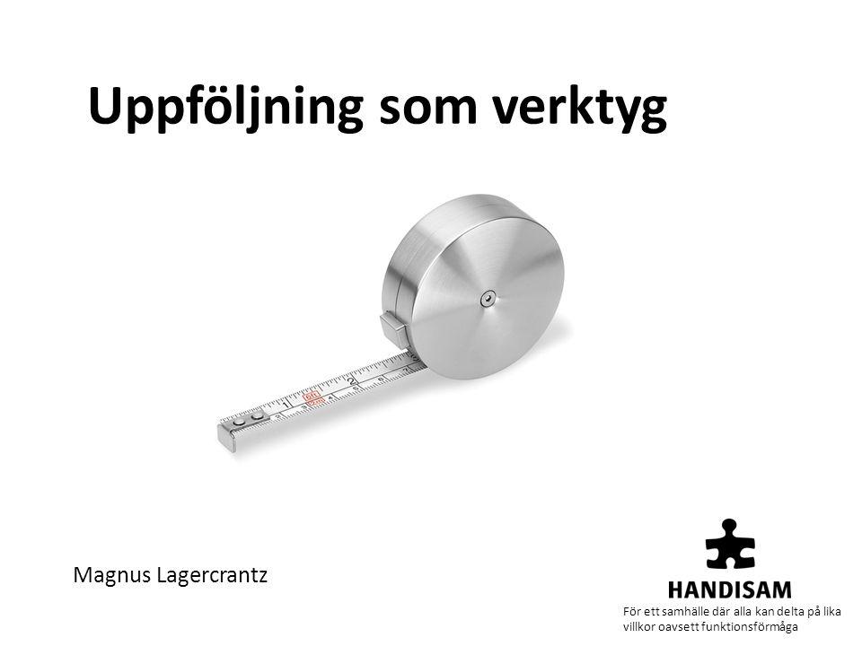 Uppföljning som verktyg Magnus Lagercrantz För ett samhälle där alla kan delta på lika villkor oavsett funktionsförmåga
