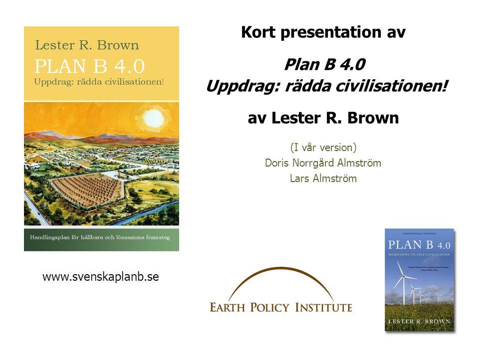 Kort presentation av Plan B 4.0 Uppdrag: rädda civilisationen! av Lester R. Brown (I vår version) Doris Norrgård Almström Lars Almström www.svenskapla