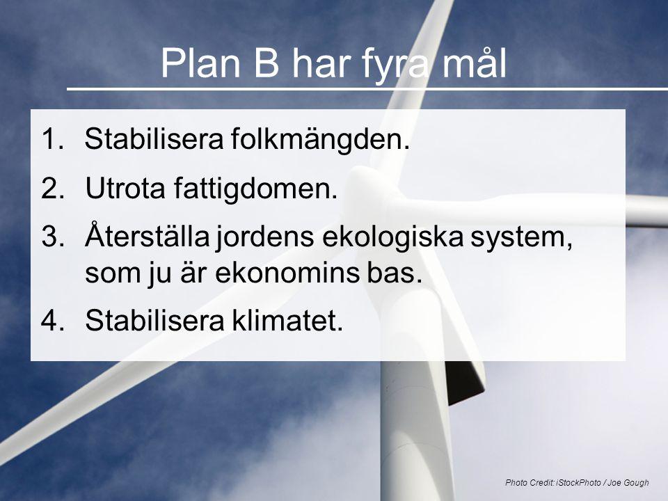 Plan B har fyra mål 1.Stabilisera folkmängden. Photo Credit: iStockPhoto / Joe Gough 2.Utrota fattigdomen. 3.Återställa jordens ekologiska system, som