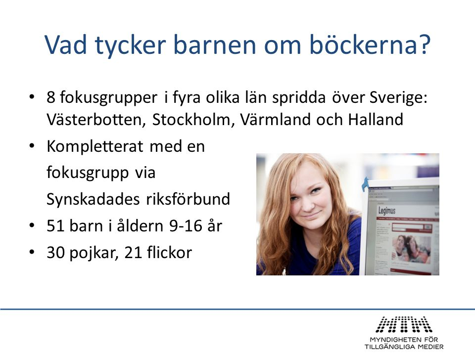 Vad tycker barnen om böckerna? • 8 fokusgrupper i fyra olika län spridda över Sverige: Västerbotten, Stockholm, Värmland och Halland • Kompletterat me
