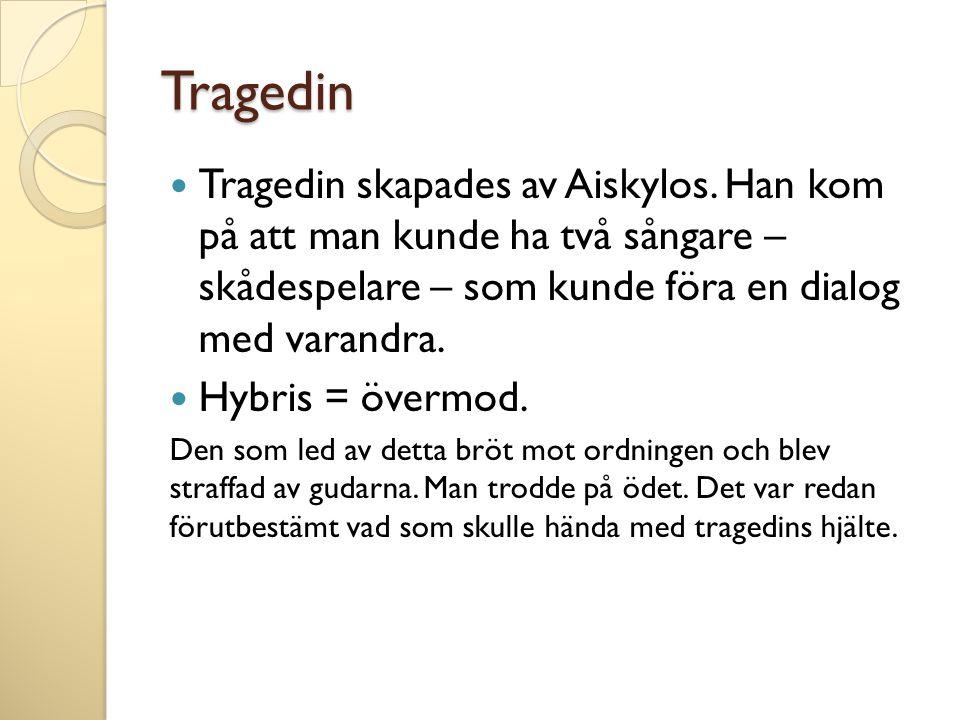 Tragedin  Tragedin skapades av Aiskylos. Han kom på att man kunde ha två sångare – skådespelare – som kunde föra en dialog med varandra.  Hybris = ö