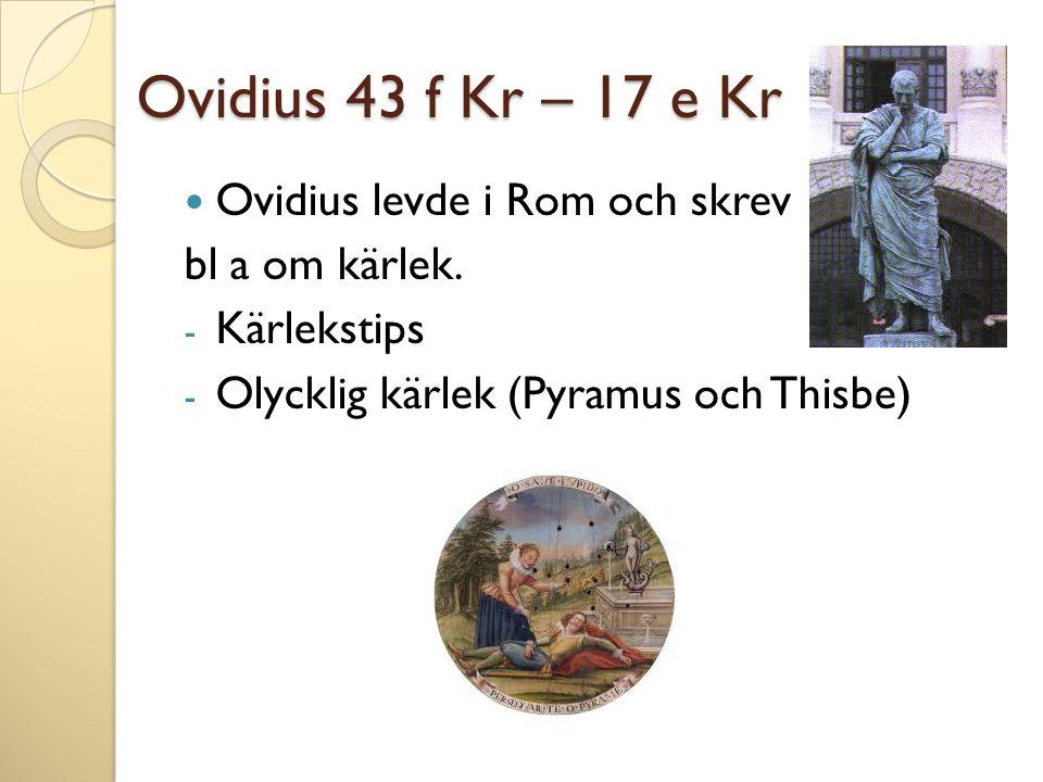 Ovidius 43 f Kr – 17 e Kr  Ovidius levde i Rom och skrev bl a om kärlek. - Kärlekstips - Olycklig kärlek (Pyramus och Thisbe)