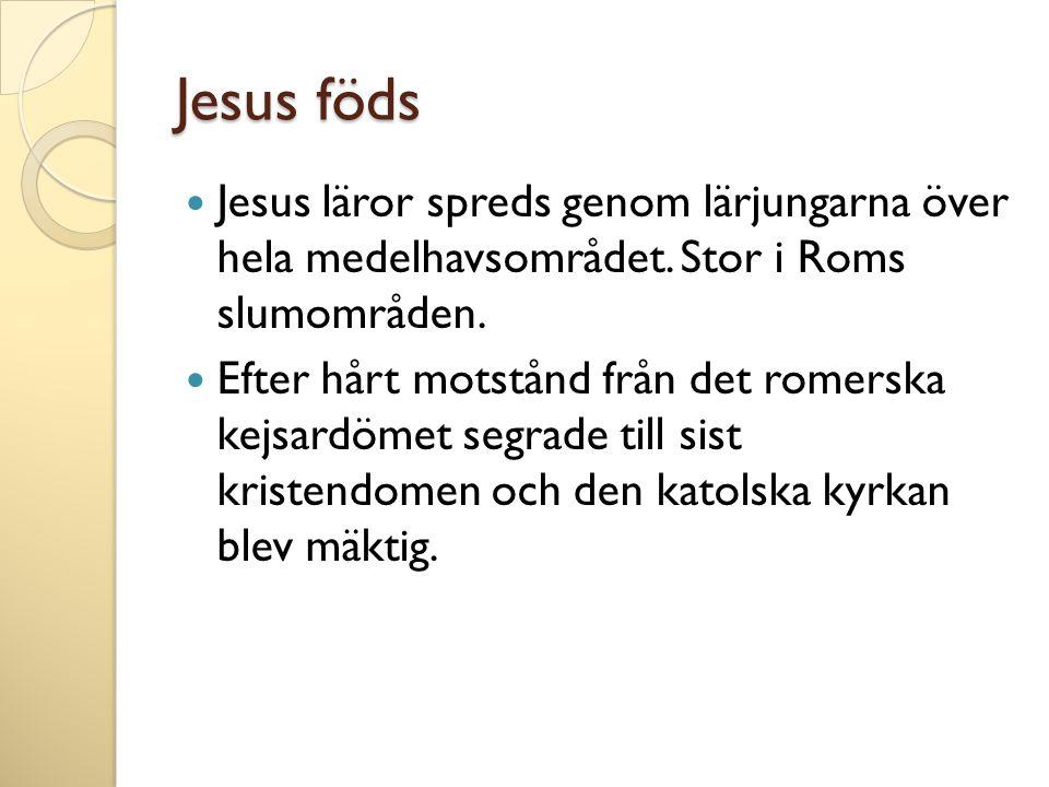 Jesus föds  Jesus läror spreds genom lärjungarna över hela medelhavsområdet. Stor i Roms slumområden.  Efter hårt motstånd från det romerska kejsard