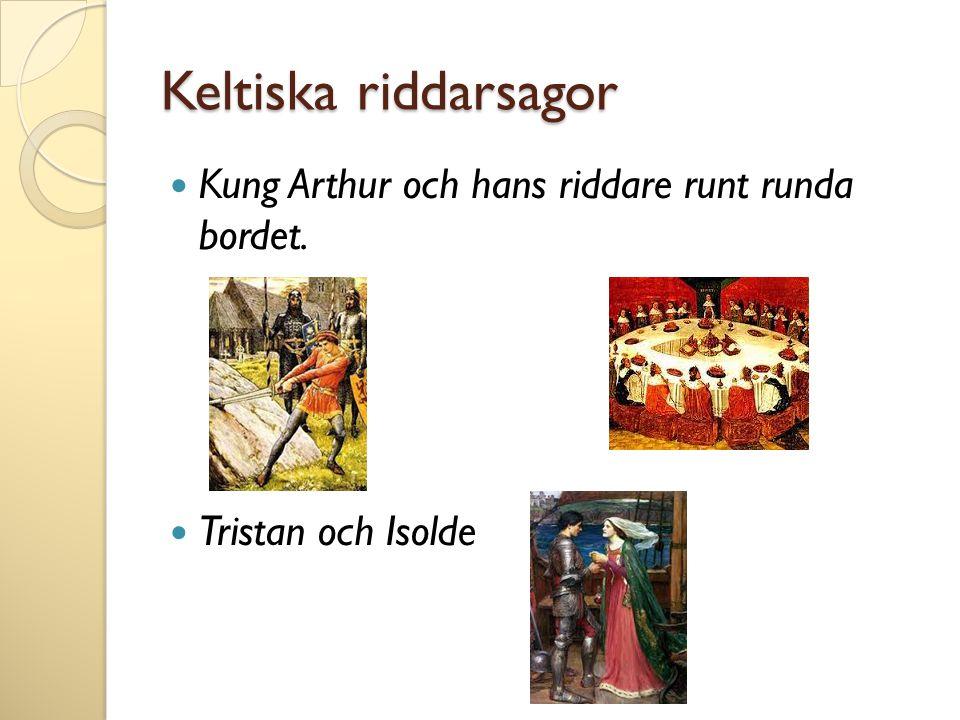 Keltiska riddarsagor  Kung Arthur och hans riddare runt runda bordet.  Tristan och Isolde
