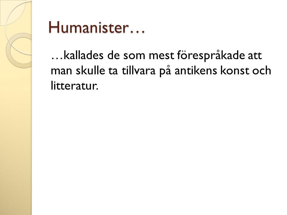 Humanister… …kallades de som mest förespråkade att man skulle ta tillvara på antikens konst och litteratur.