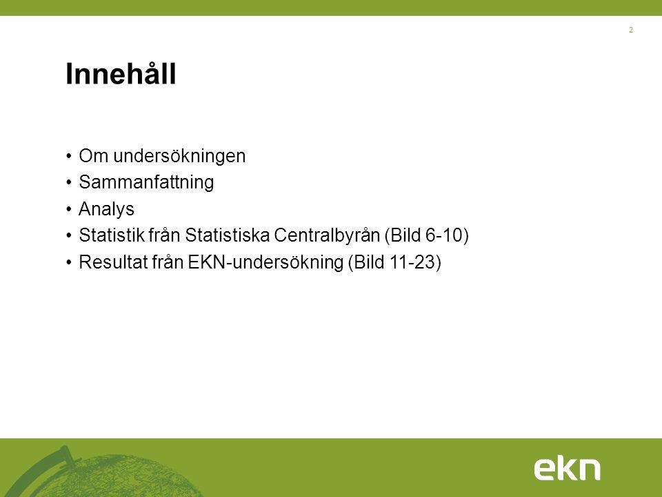 2 Innehåll •Om undersökningen •Sammanfattning •Analys •Statistik från Statistiska Centralbyrån (Bild 6-10) •Resultat från EKN-undersökning (Bild 11-23