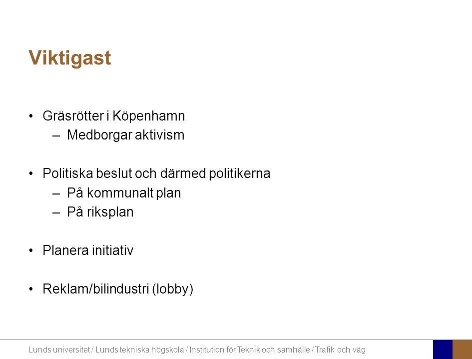 Lunds universitet / Lunds tekniska högskola / Institution för Teknik och samhälle / Trafik och väg Viktigast •Gräsrötter i Köpenhamn –Medborgar aktivism •Politiska beslut och därmed politikerna –På kommunalt plan –På riksplan •Planera initiativ •Reklam/bilindustri (lobby)