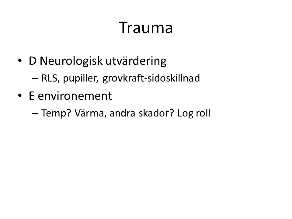 Trauma • D Neurologisk utvärdering – RLS, pupiller, grovkraft-sidoskillnad • E environement – Temp? Värma, andra skador? Log roll