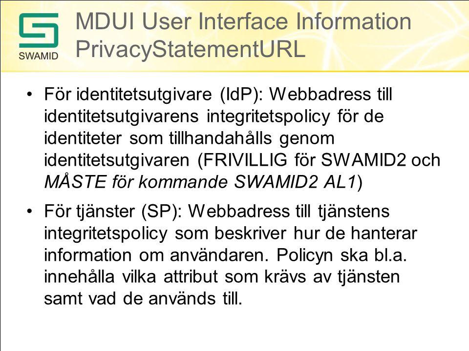 MDUI User Interface Information PrivacyStatementURL •För identitetsutgivare (IdP): Webbadress till identitetsutgivarens integritetspolicy för de identiteter som tillhandahålls genom identitetsutgivaren (FRIVILLIG för SWAMID2 och MÅSTE för kommande SWAMID2 AL1) •För tjänster (SP): Webbadress till tjänstens integritetspolicy som beskriver hur de hanterar information om användaren.