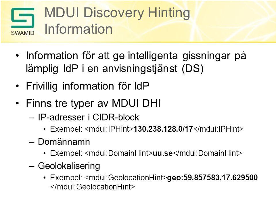 MDUI Discovery Hinting Information •Information för att ge intelligenta gissningar på lämplig IdP i en anvisningstjänst (DS) •Frivillig information för IdP •Finns tre typer av MDUI DHI –IP-adresser i CIDR-block •Exempel: 130.238.128.0/17 –Domännamn •Exempel: uu.se –Geolokalisering •Exempel: geo:59.857583,17.629500
